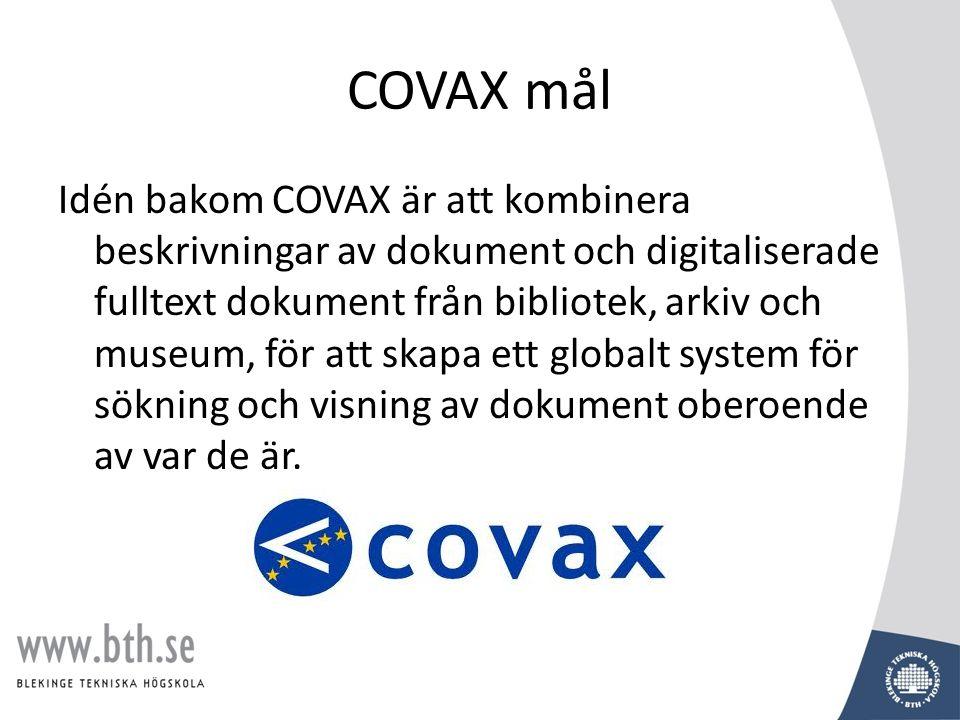 COVAX mål • Visa upp Europas kulturarv via XML – som det finns representerat i museum, arkiv, bibliotek • Utnyttja existerande kulturella infrastrukturer • Använda standards inom området informationsstruktur och informationsåtervinning (XML, MARC, EAD, TEI) • Åstadkomma interoperativ tillgång till distribuerade resurser