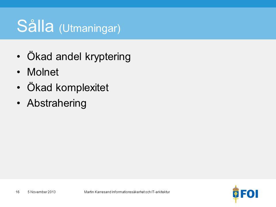 Sålla (Utmaningar) •Ökad andel kryptering •Molnet •Ökad komplexitet •Abstrahering 5 November 2013 Martin Karresand Informationssäkerhet och IT-arkitek