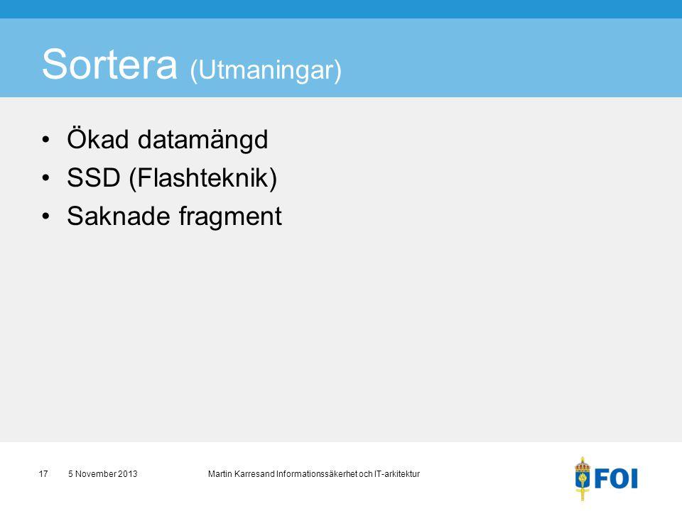Sortera (Utmaningar) •Ökad datamängd •SSD (Flashteknik) •Saknade fragment 5 November 2013 Martin Karresand Informationssäkerhet och IT-arkitektur17