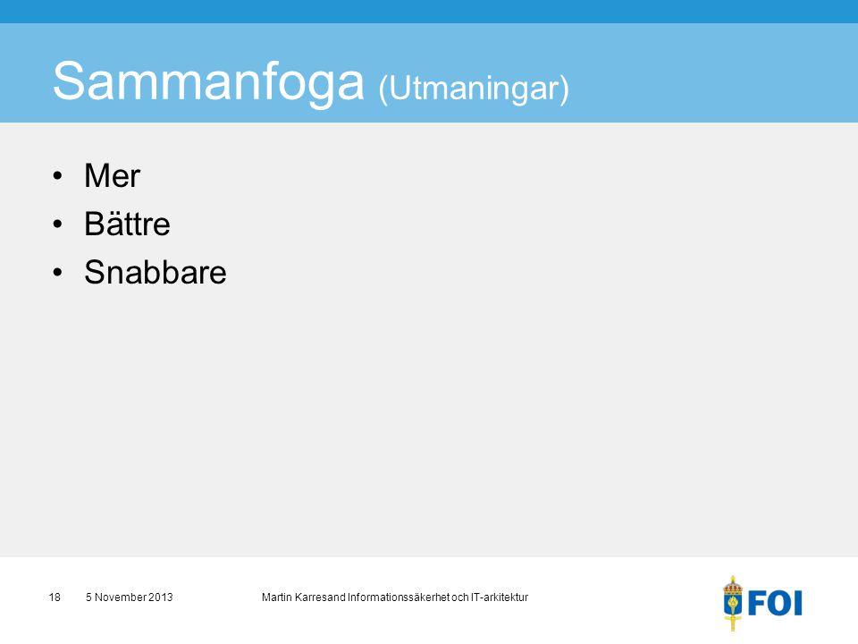 Sammanfoga (Utmaningar) •Mer •Bättre •Snabbare 5 November 2013 Martin Karresand Informationssäkerhet och IT-arkitektur18