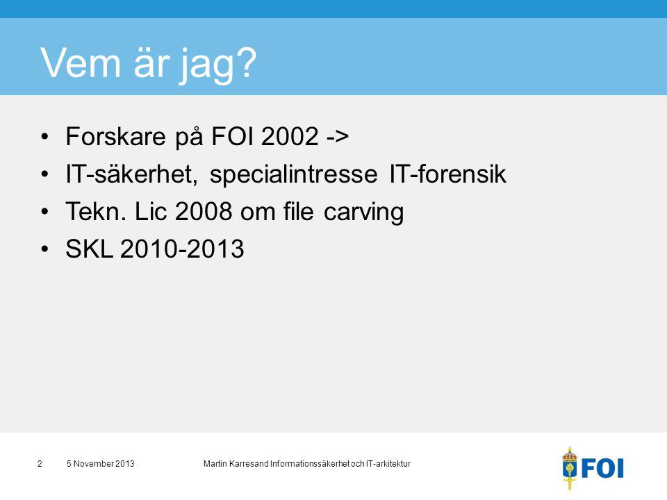 Vem är jag? •Forskare på FOI 2002 -> •IT-säkerhet, specialintresse IT-forensik •Tekn. Lic 2008 om file carving •SKL 2010-2013 5 November 2013 Martin K