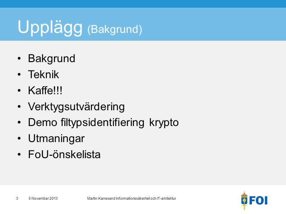 Upplägg (Bakgrund) •Bakgrund •Teknik •Kaffe!!! •Verktygsutvärdering •Demo filtypsidentifiering krypto •Utmaningar •FoU-önskelista 5 November 2013 Mart