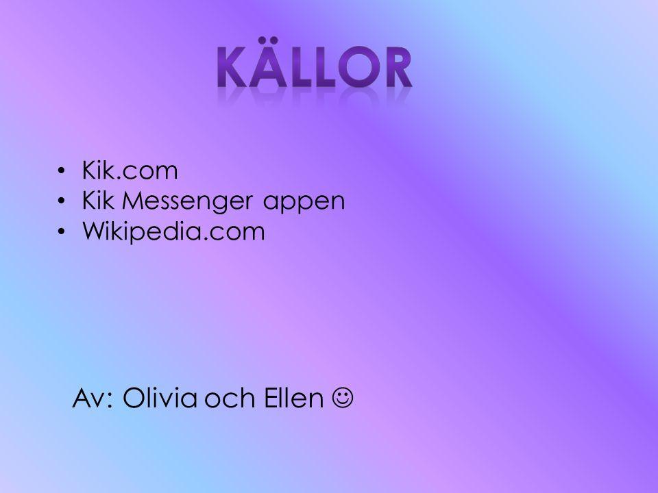 • Kik.com • Kik Messenger appen • Wikipedia.com Av: Olivia och Ellen 