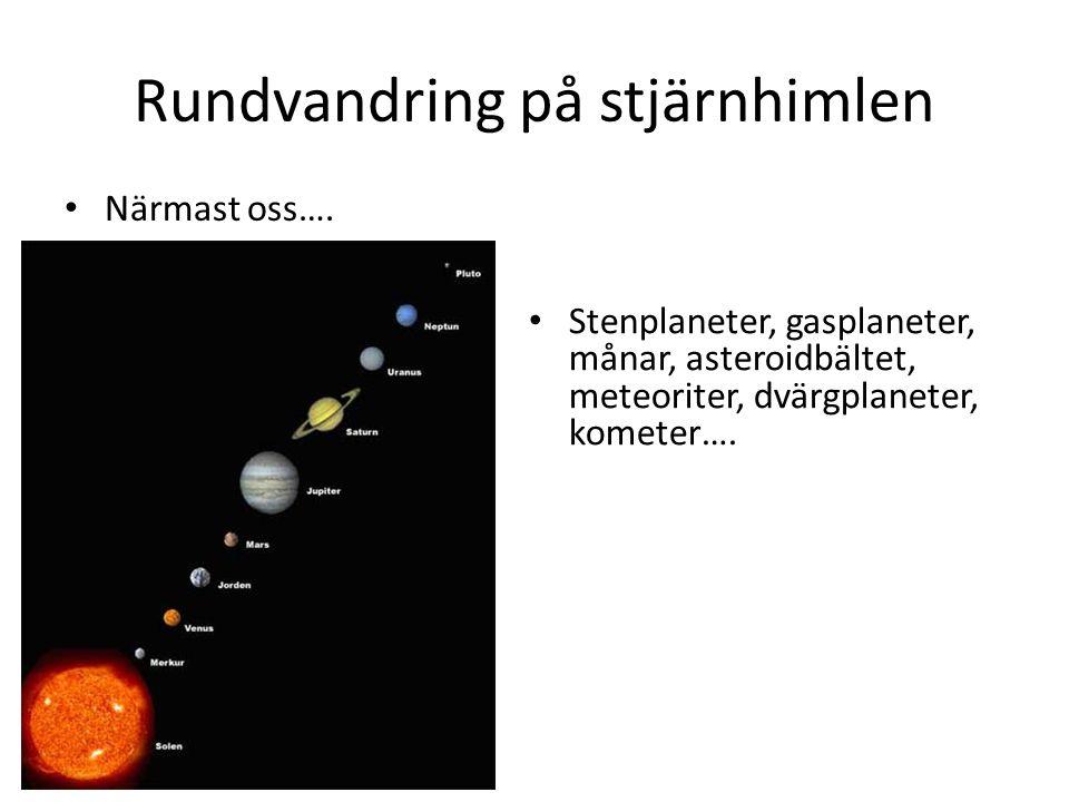 Rundvandring på stjärnhimlen • Närmast oss…. • Stenplaneter, gasplaneter, månar, asteroidbältet, meteoriter, dvärgplaneter, kometer….