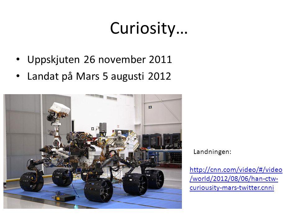 Curiosity… • Uppskjuten 26 november 2011 • Landat på Mars 5 augusti 2012 http://cnn.com/video/#/video /world/2012/08/06/han-ctw- curiousity-mars-twitt