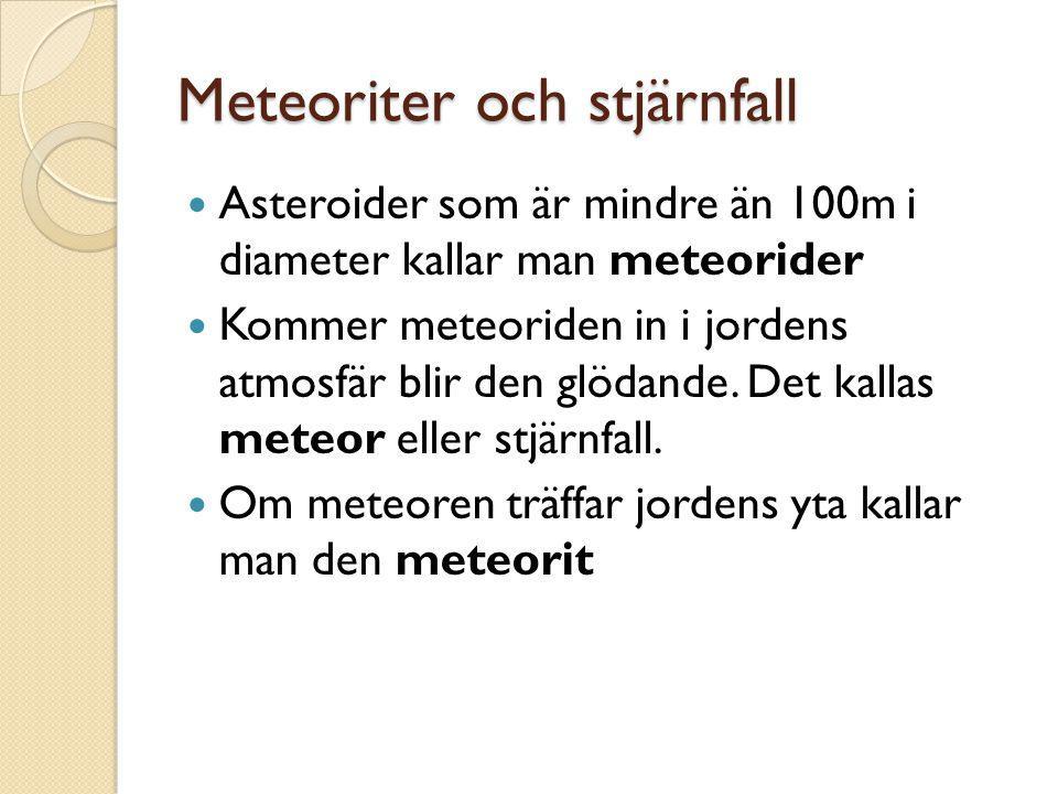 Meteoriter och stjärnfall  Asteroider som är mindre än 100m i diameter kallar man meteorider  Kommer meteoriden in i jordens atmosfär blir den glöda