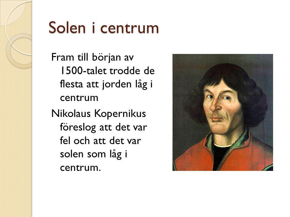 Solen i centrum Fram till början av 1500-talet trodde de flesta att jorden låg i centrum Nikolaus Kopernikus föreslog att det var fel och att det var