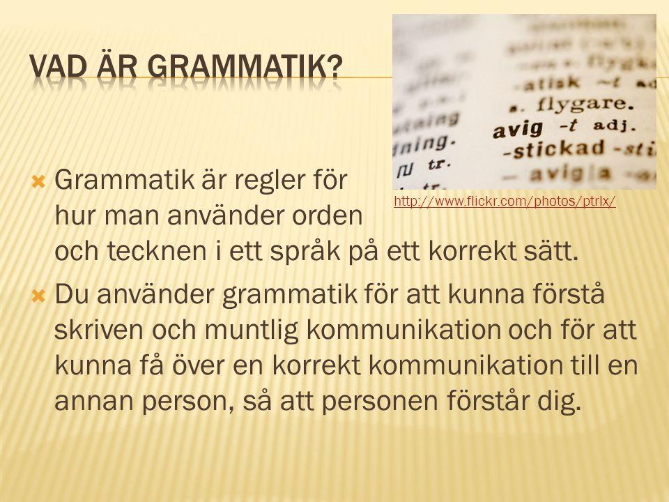  Grammatik är regler för hur man använder orden och tecknen i ett språk på ett korrekt sätt.  Du använder grammatik för att kunna förstå skriven och