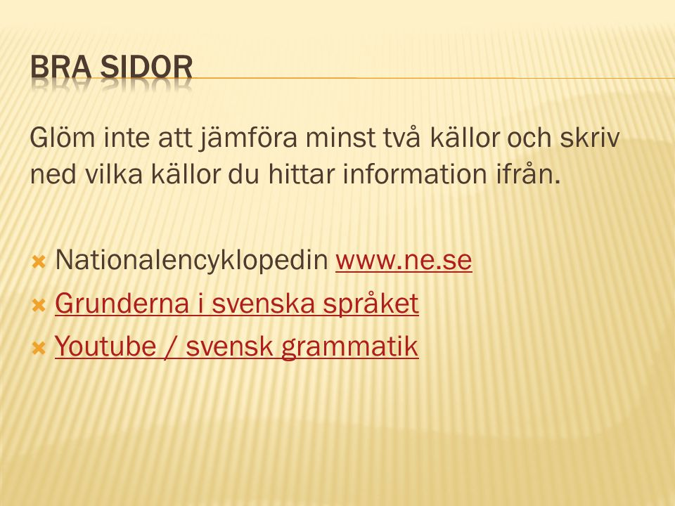 Glöm inte att jämföra minst två källor och skriv ned vilka källor du hittar information ifrån.  Nationalencyklopedin www.ne.sewww.ne.se  Grunderna i