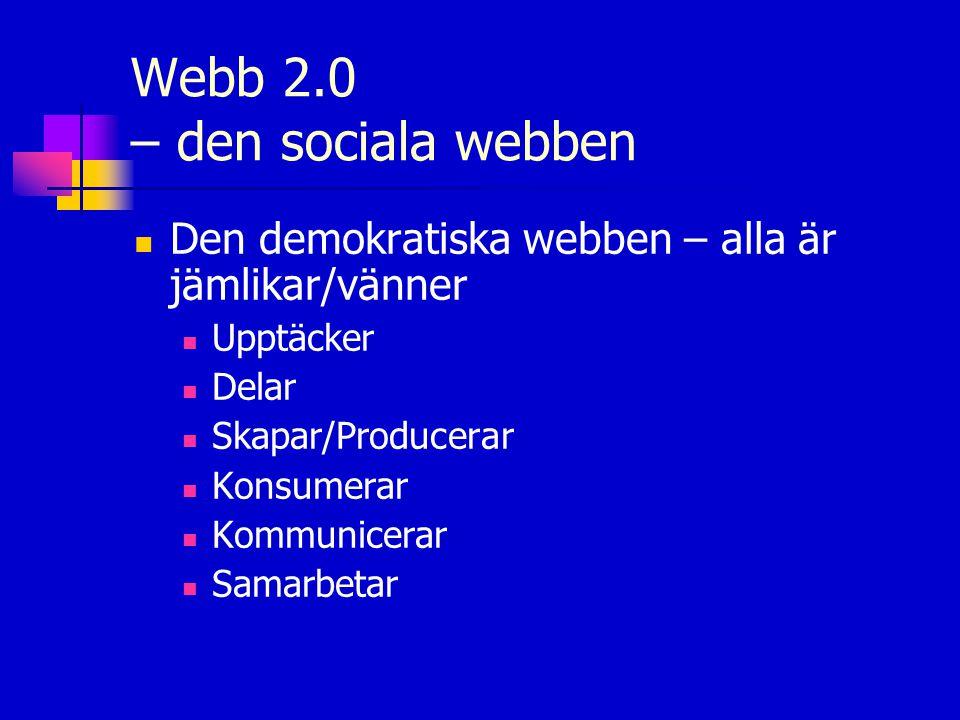Webb 2.0 – den sociala webben  Den demokratiska webben – alla är jämlikar/vänner  Upptäcker  Delar  Skapar/Producerar  Konsumerar  Kommunicerar