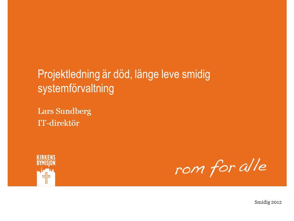 Projektledning är död, länge leve smidig systemförvaltning Lars Sundberg IT-direktör Smidig 2012