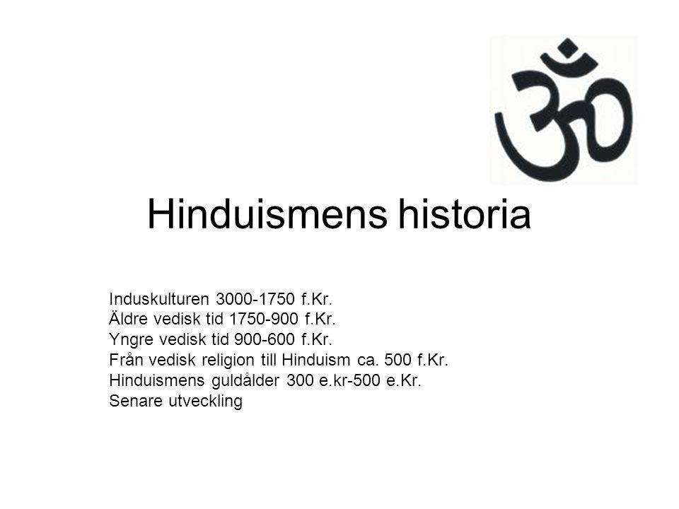 Hinduismens historia Induskulturen 3000-1750 f.Kr. Äldre vedisk tid 1750-900 f.Kr. Yngre vedisk tid 900-600 f.Kr. Från vedisk religion till Hinduism c