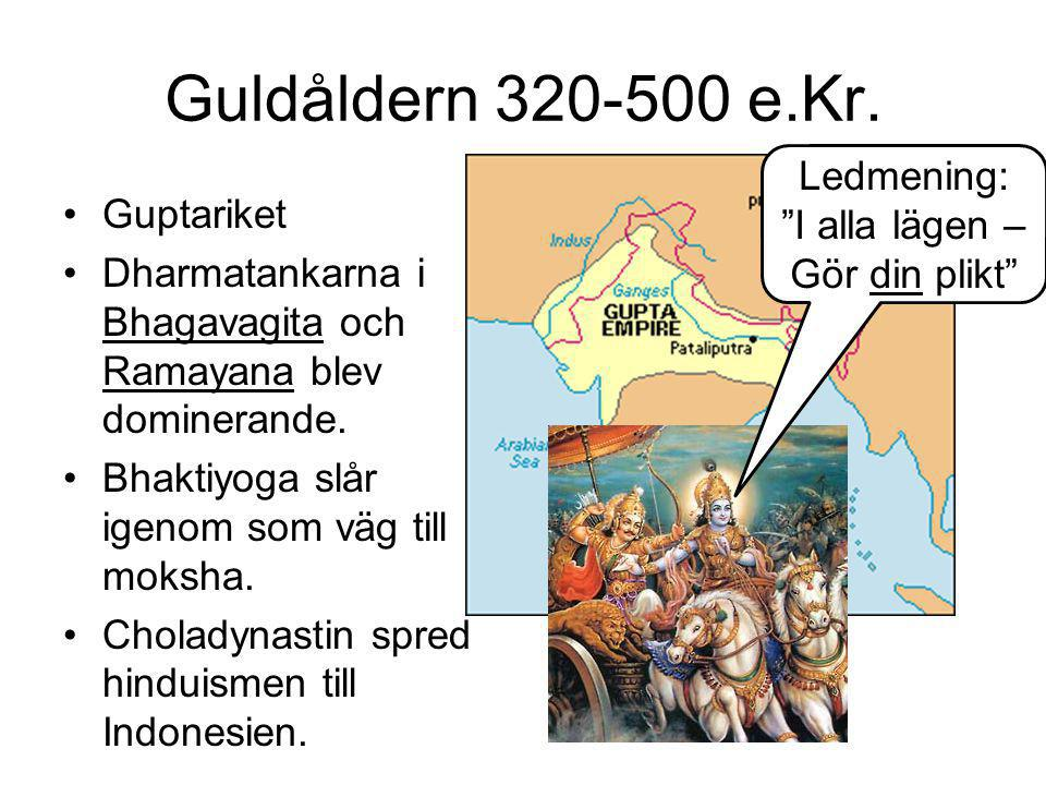 Guldåldern 320-500 e.Kr. •Guptariket •Dharmatankarna i Bhagavagita och Ramayana blev dominerande. •Bhaktiyoga slår igenom som väg till moksha. •Cholad