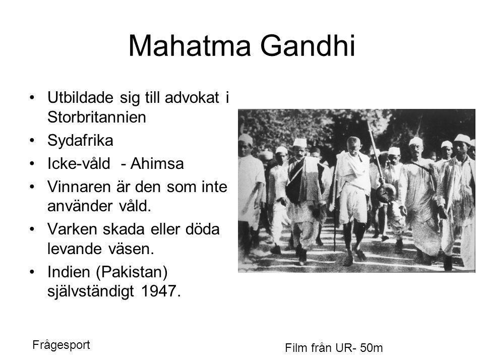 Mahatma Gandhi •Utbildade sig till advokat i Storbritannien •Sydafrika •Icke-våld - Ahimsa •Vinnaren är den som inte använder våld. •Varken skada elle