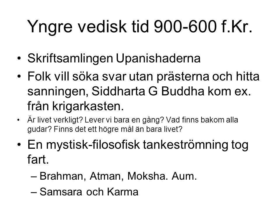 Yngre vedisk tid 900-600 f.Kr. •Skriftsamlingen Upanishaderna •Folk vill söka svar utan prästerna och hitta sanningen, Siddharta G Buddha kom ex. från