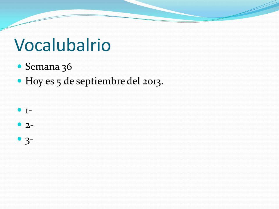 Vocalubalrio  Semana 36  Hoy es 5 de septiembre del 2013.  1-  2-  3-