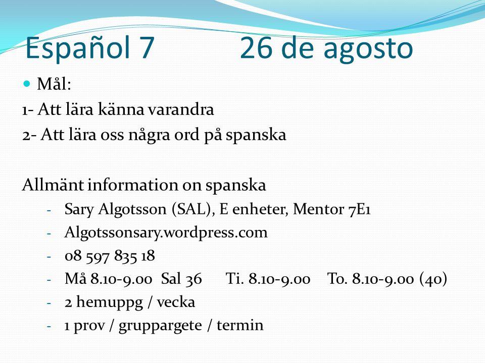 Español 7 26 de agosto  Mål: 1- Att lära känna varandra 2- Att lära oss några ord på spanska Allmänt information on spanska - Sary Algotsson (SAL), E enheter, Mentor 7E1 - Algotssonsary.wordpress.com - 08 597 835 18 - Må 8.10-9.00 Sal 36 Ti.