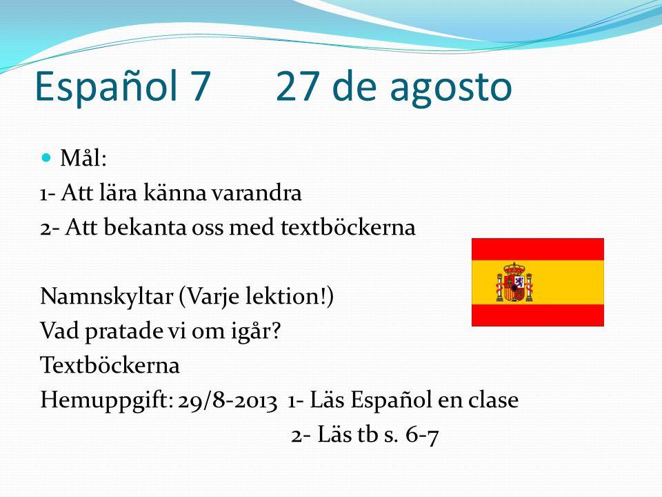 Español 7 27 de agosto  Mål: 1- Att lära känna varandra 2- Att bekanta oss med textböckerna Namnskyltar (Varje lektion!) Vad pratade vi om igår.