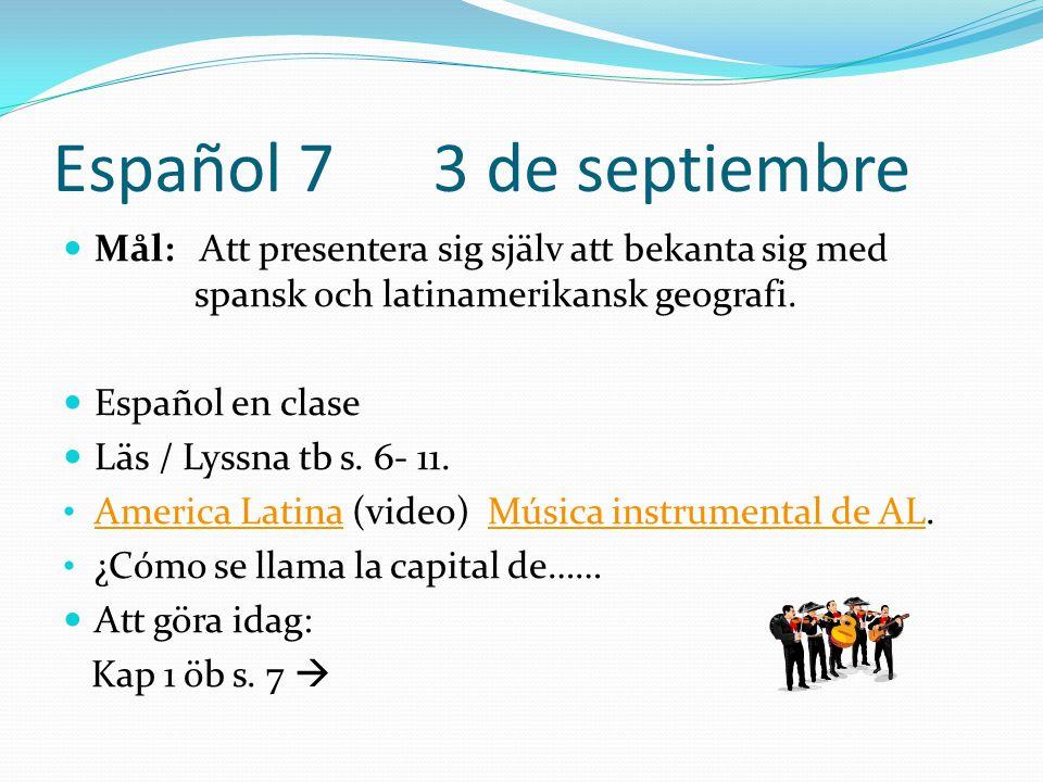 Español 7 3 de septiembre  Mål: Att presentera sig själv att bekanta sig med spansk och latinamerikansk geografi.