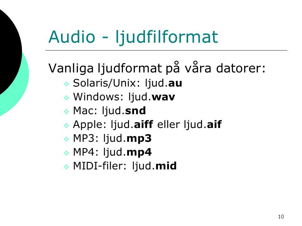 10 Audio - ljudfilformat Vanliga ljudformat på våra datorer:  Solaris/Unix: ljud.au  Windows: ljud.wav  Mac: ljud.snd  Apple: ljud.aiff eller ljud