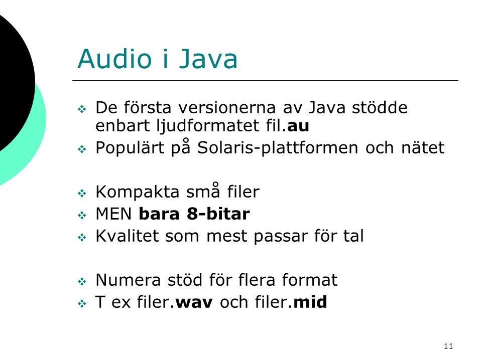 11 Audio i Java  De första versionerna av Java stödde enbart ljudformatet fil.au  Populärt på Solaris-plattformen och nätet  Kompakta små filer  M