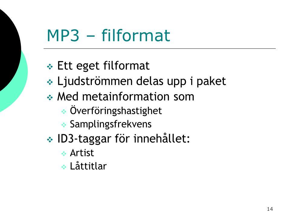 14 MP3 – filformat  Ett eget filformat  Ljudströmmen delas upp i paket  Med metainformation som  Överföringshastighet  Samplingsfrekvens  ID3-ta