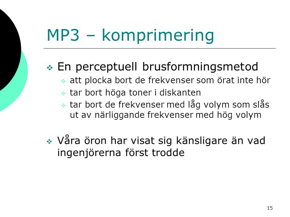15 MP3 – komprimering  En perceptuell brusformningsmetod  att plocka bort de frekvenser som örat inte hör  tar bort höga toner i diskanten  tar bo