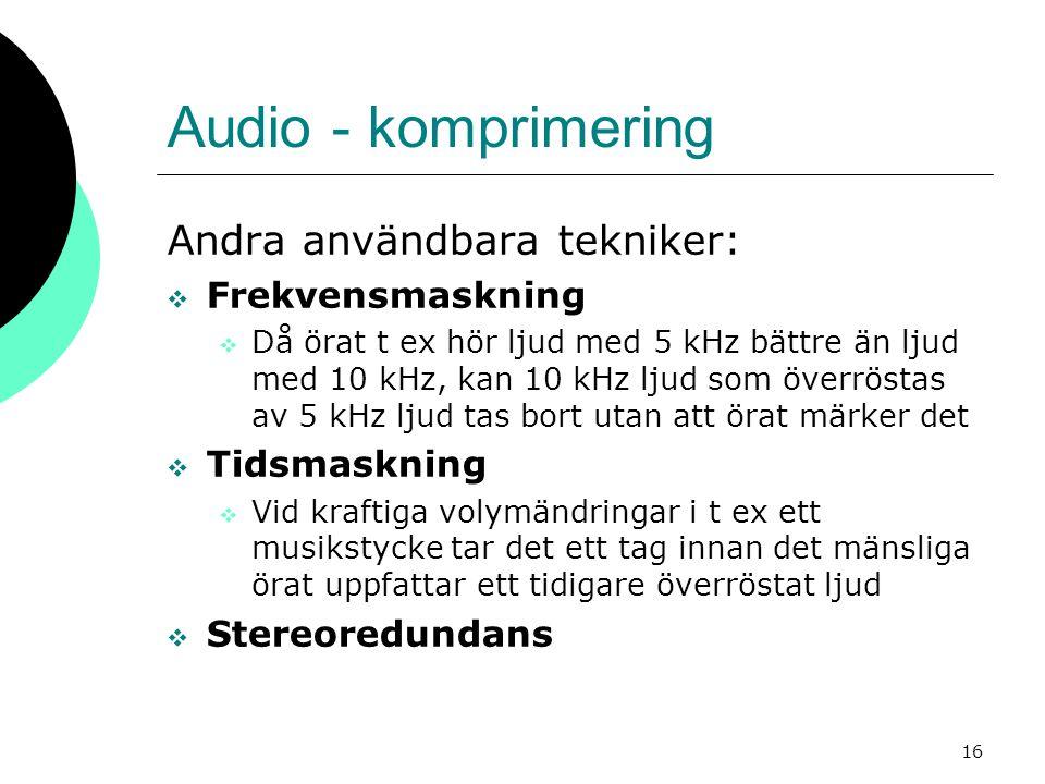 16 Audio - komprimering Andra användbara tekniker:  Frekvensmaskning  Då örat t ex hör ljud med 5 kHz bättre än ljud med 10 kHz, kan 10 kHz ljud som