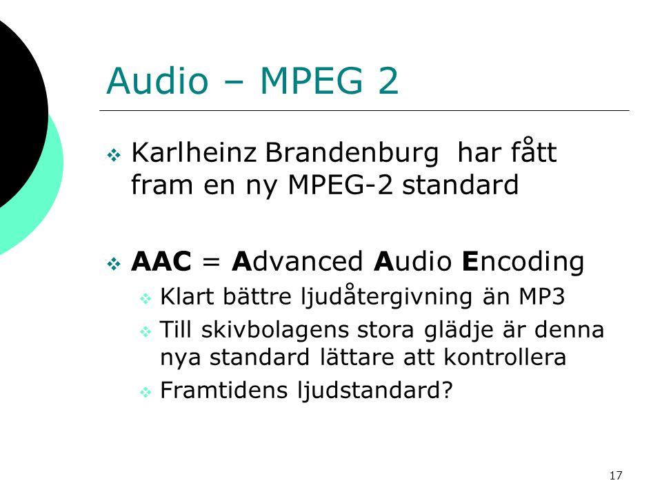 17 Audio – MPEG 2  Karlheinz Brandenburg har fått fram en ny MPEG-2 standard  AAC = Advanced Audio Encoding  Klart bättre ljudåtergivning än MP3 