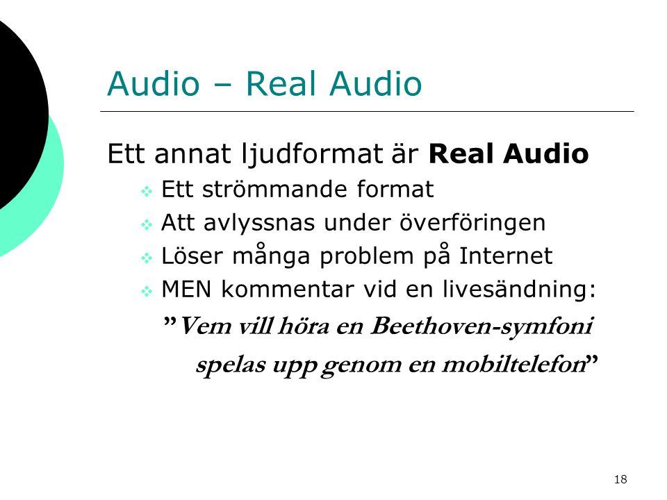 18 Audio – Real Audio Ett annat ljudformat är Real Audio  Ett strömmande format  Att avlyssnas under överföringen  Löser många problem på Internet