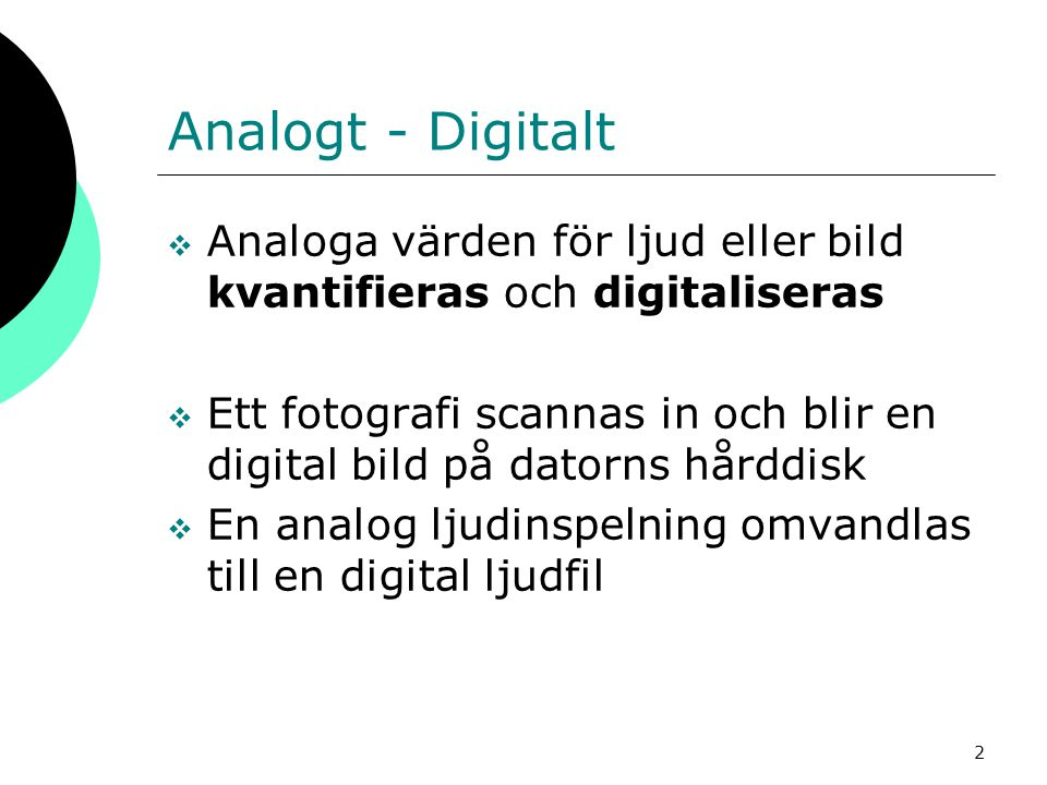 2 Analogt - Digitalt  Analoga värden för ljud eller bild kvantifieras och digitaliseras  Ett fotografi scannas in och blir en digital bild på datorn