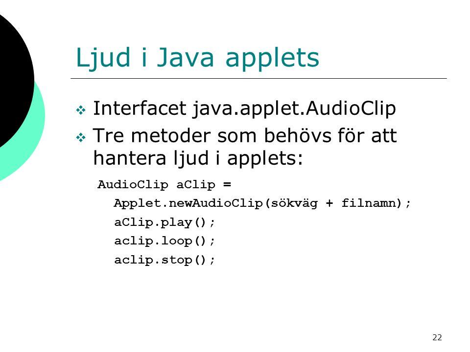 22 Ljud i Java applets  Interfacet java.applet.AudioClip  Tre metoder som behövs för att hantera ljud i applets: AudioClip aClip = Applet.newAudioCl