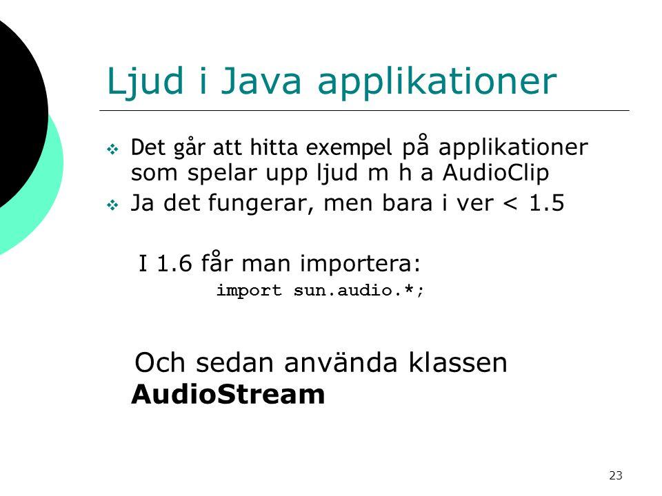 23 Ljud i Java applikationer  Det går att hitta exempel på applikationer som spelar upp ljud m h a AudioClip  Ja det fungerar, men bara i ver < 1.5