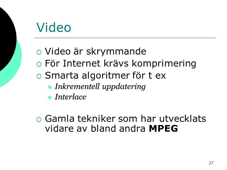 27 Video  Video är skrymmande  För Internet krävs komprimering  Smarta algoritmer för t ex  Inkrementell uppdatering  Interlace  Gamla tekniker