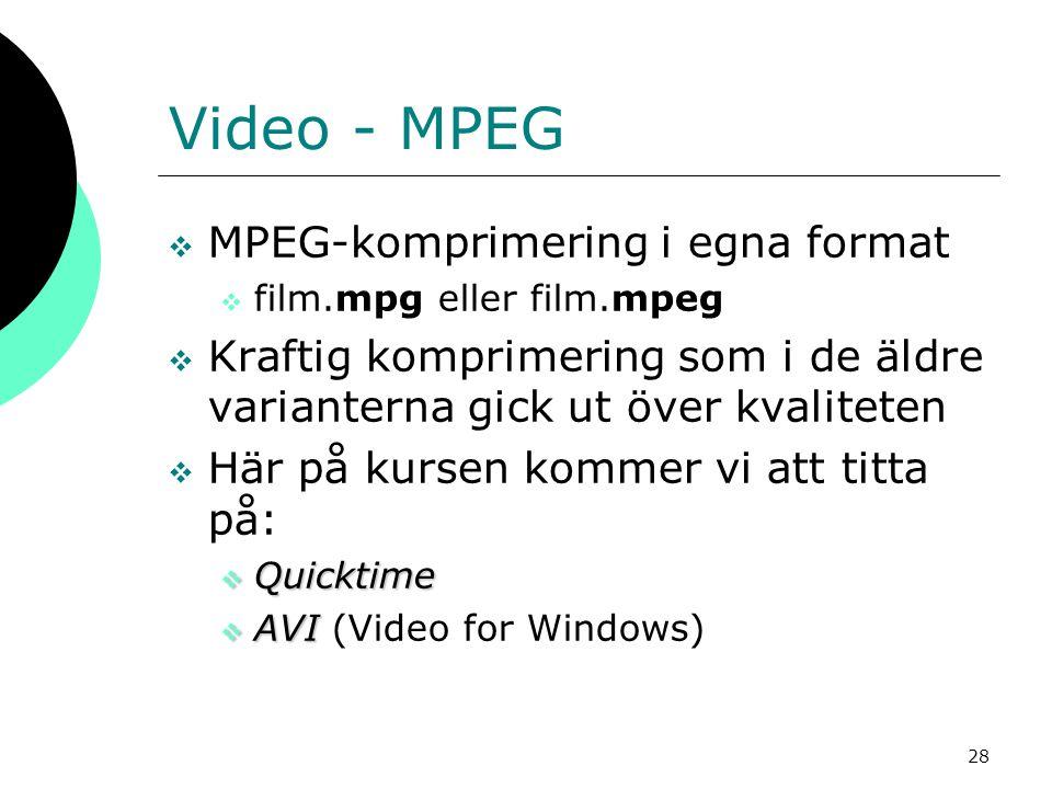 28 Video - MPEG  MPEG-komprimering i egna format  film.mpg eller film.mpeg  Kraftig komprimering som i de äldre varianterna gick ut över kvaliteten