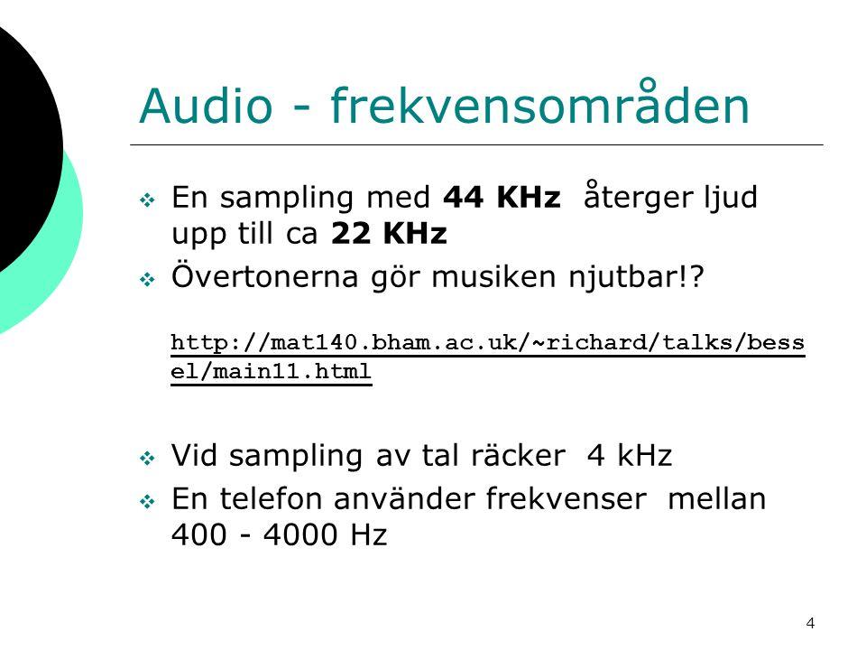 4 Audio - frekvensområden  En sampling med 44 KHz återger ljud upp till ca 22 KHz  Övertonerna gör musiken njutbar!? http://mat140.bham.ac.uk/~richa