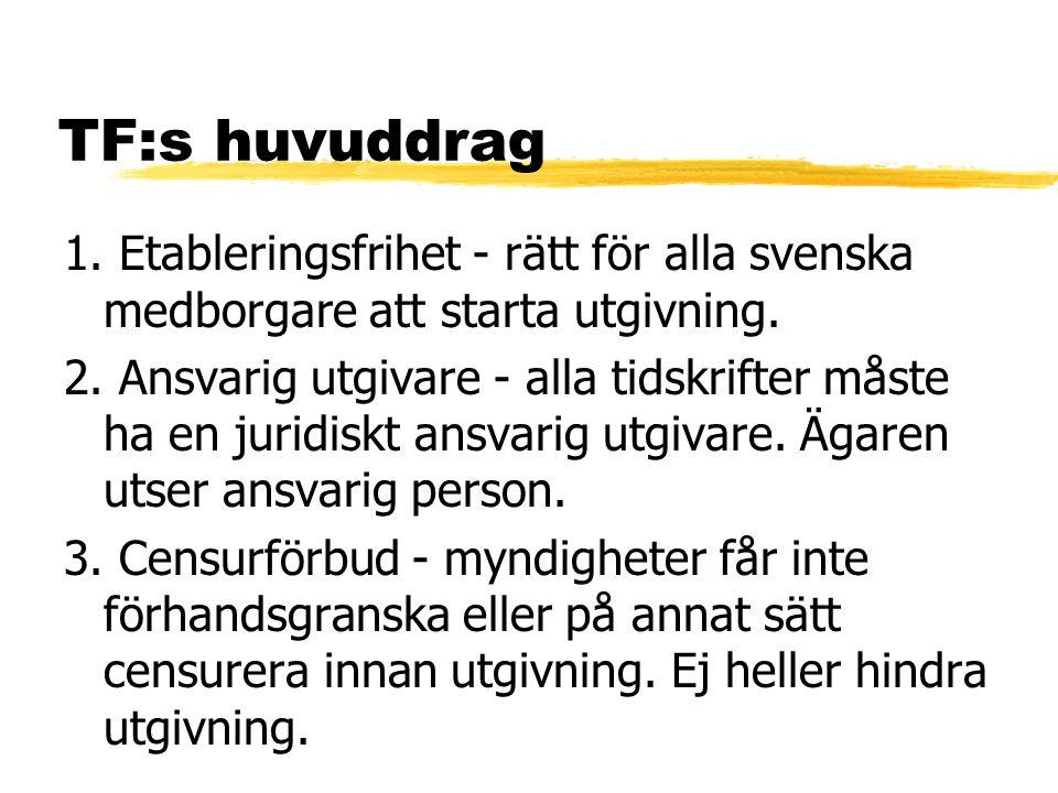 TF:s huvuddrag 1. Etableringsfrihet - rätt för alla svenska medborgare att starta utgivning. 2. Ansvarig utgivare - alla tidskrifter måste ha en jurid