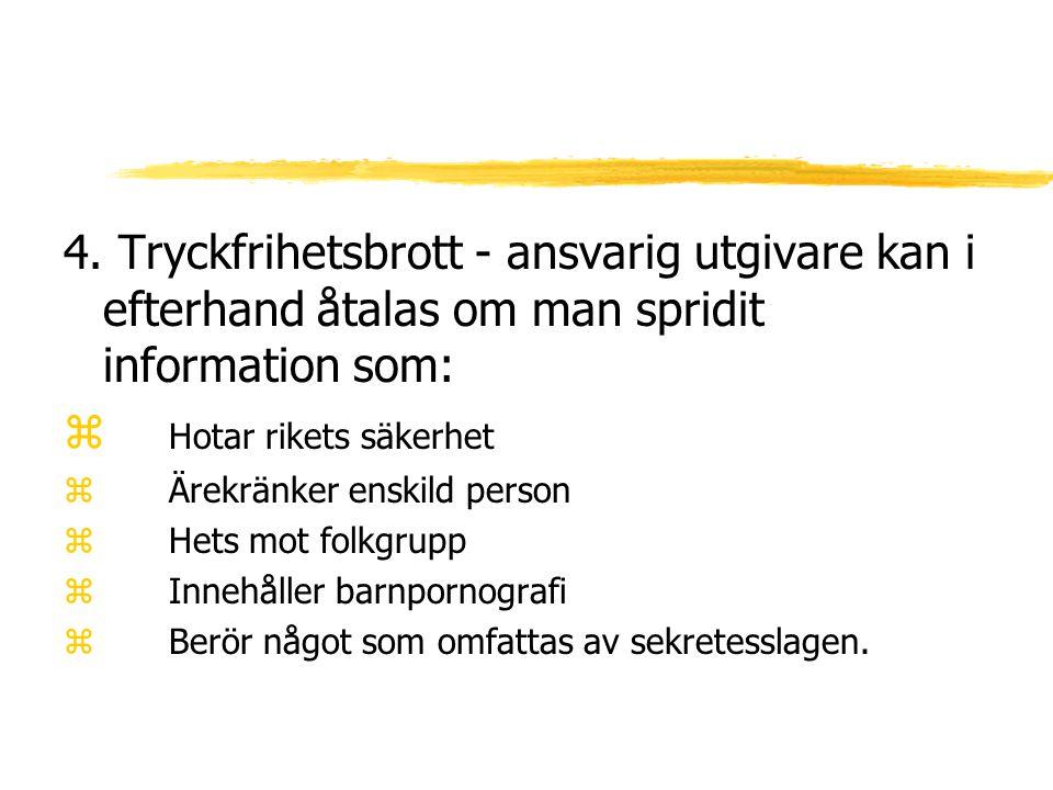 4. Tryckfrihetsbrott - ansvarig utgivare kan i efterhand åtalas om man spridit information som: z Hotar rikets säkerhet zÄrekränker enskild person zHe