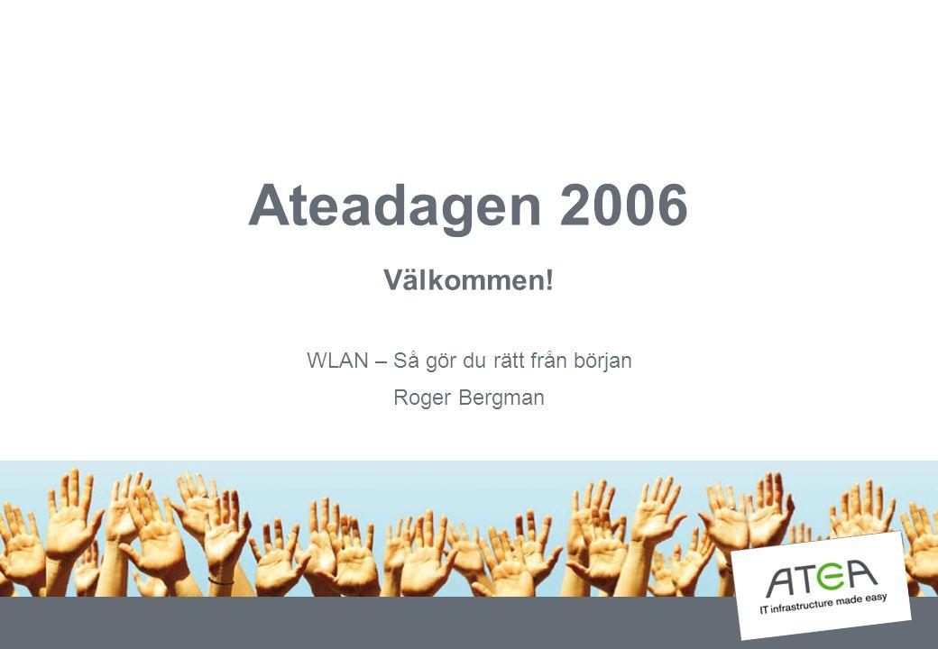 Ateadagen 2006 Välkommen! WLAN – Så gör du rätt från början Roger Bergman