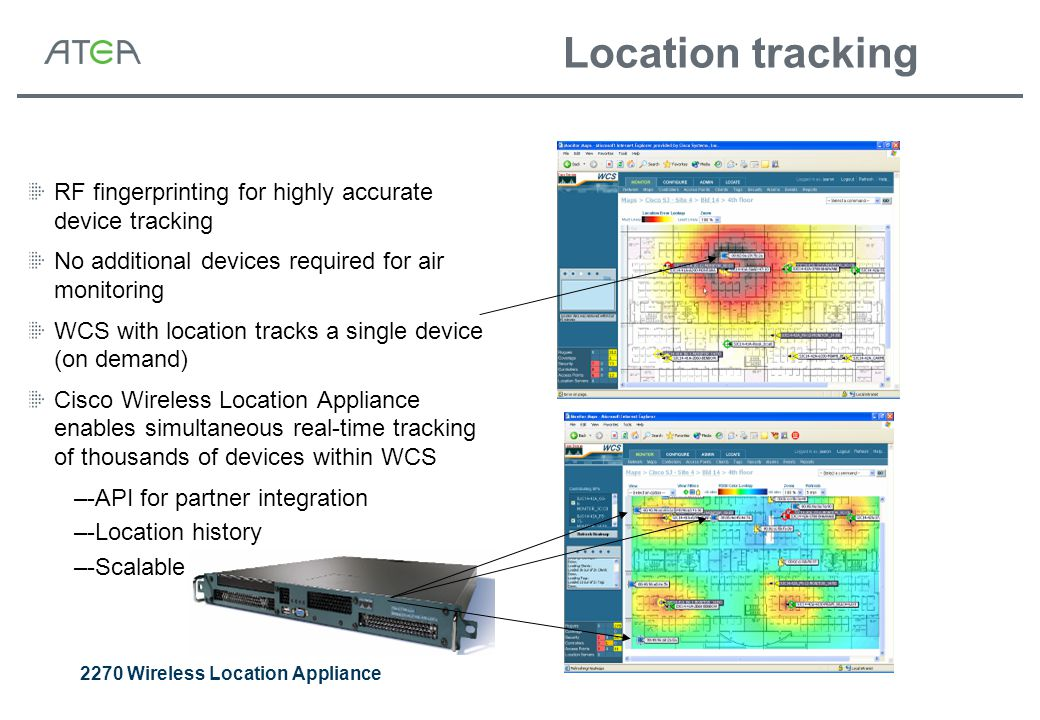 Location tracking RF fingerprinting for highly accurate device tracking No additional devices required for air monitoring WCS with location tracks a single device (on demand) Cisco Wireless Location Appliance enables simultaneous real-time tracking of thousands of devices within WCS –-API for partner integration –-Location history –-Scalable 2270 Wireless Location Appliance