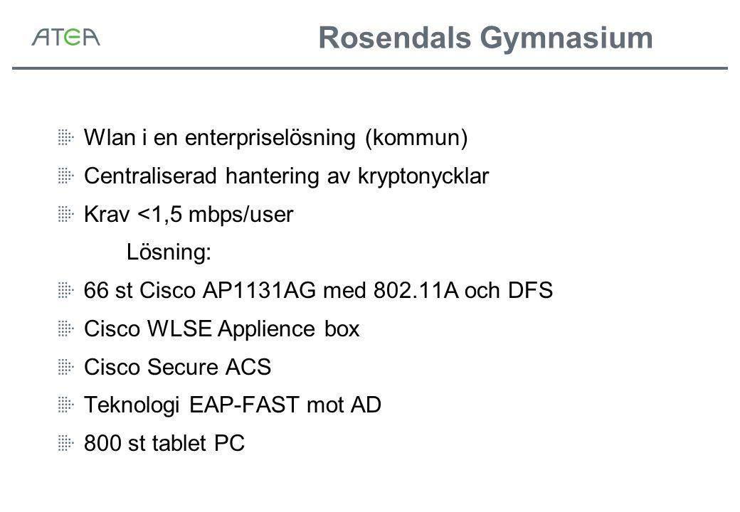 Rosendals Gymnasium Wlan i en enterpriselösning (kommun) Centraliserad hantering av kryptonycklar Krav <1,5 mbps/user Lösning: 66 st Cisco AP1131AG med 802.11A och DFS Cisco WLSE Applience box Cisco Secure ACS Teknologi EAP-FAST mot AD 800 st tablet PC