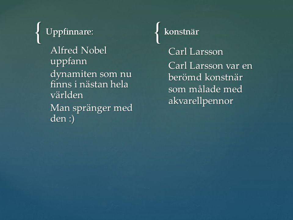 {{ Uppfinnare: Alfred Nobel uppfann dynamiten som nu finns i nästan hela världen Man spränger med den :) konstnär Carl Larsson Carl Larsson var en berömd konstnär som målade med akvarellpennor