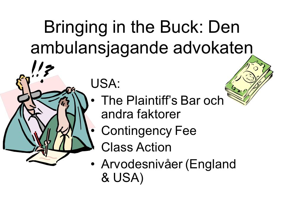 Bringing in the Buck: Den ambulansjagande advokaten USA: •The Plaintiff's Bar och andra faktorer •Contingency Fee •Class Action •Arvodesnivåer (Englan