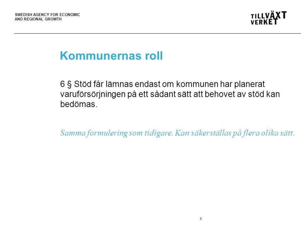 SWEDISH AGENCY FOR ECONOMIC AND REGIONAL GROWTH 5 Kommunernas roll 6 § Stöd får lämnas endast om kommunen har planerat varuförsörjningen på ett sådant