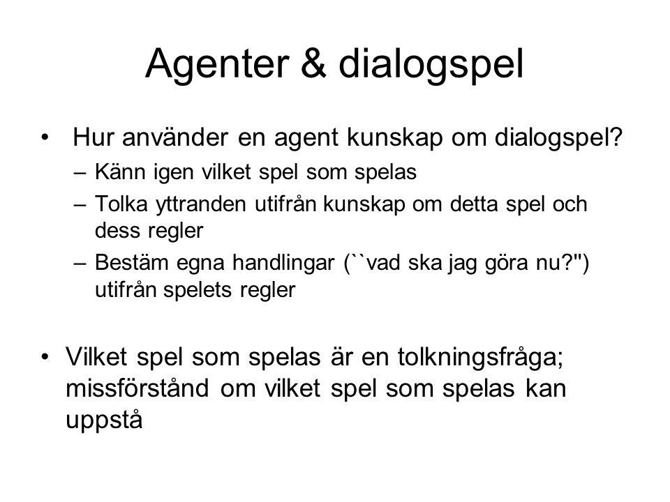 Agenter & dialogspel • Hur använder en agent kunskap om dialogspel? –Känn igen vilket spel som spelas –Tolka yttranden utifrån kunskap om detta spel o