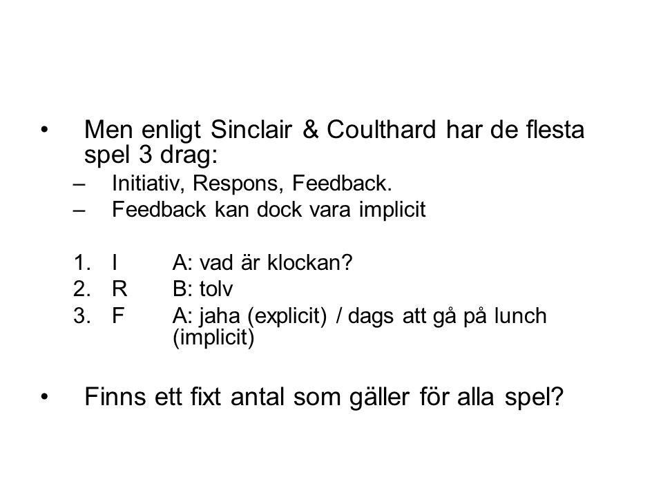 •Men enligt Sinclair & Coulthard har de flesta spel 3 drag: –Initiativ, Respons, Feedback. –Feedback kan dock vara implicit 1.IA: vad är klockan? 2.R