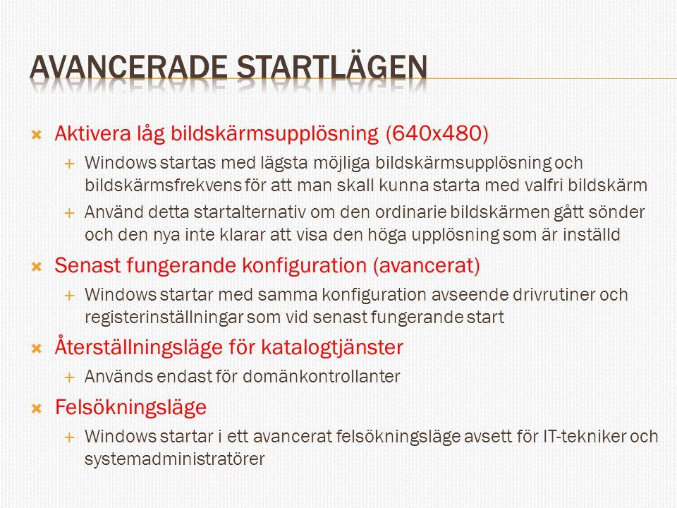  Aktivera låg bildskärmsupplösning (640x480)  Windows startas med lägsta möjliga bildskärmsupplösning och bildskärmsfrekvens för att man skall kunna starta med valfri bildskärm  Använd detta startalternativ om den ordinarie bildskärmen gått sönder och den nya inte klarar att visa den höga upplösning som är inställd  Senast fungerande konfiguration (avancerat)  Windows startar med samma konfiguration avseende drivrutiner och registerinställningar som vid senast fungerande start  Återställningsläge för katalogtjänster  Används endast för domänkontrollanter  Felsökningsläge  Windows startar i ett avancerat felsökningsläge avsett för IT-tekniker och systemadministratörer