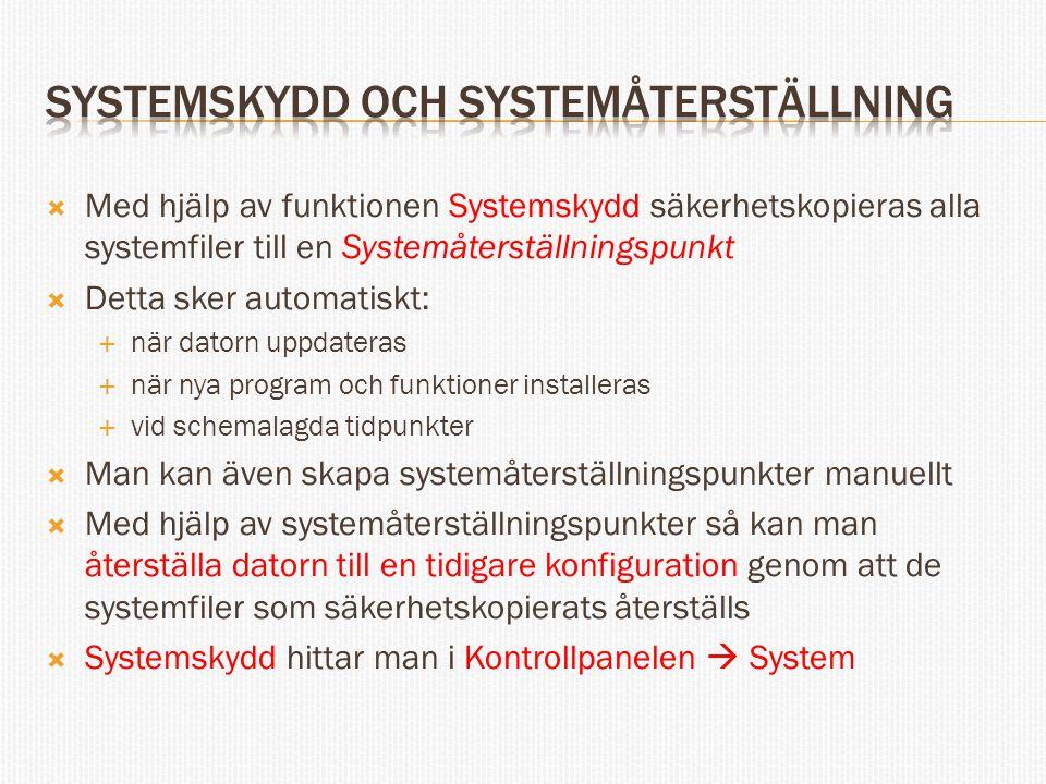  Med hjälp av funktionen Systemskydd säkerhetskopieras alla systemfiler till en Systemåterställningspunkt  Detta sker automatiskt:  när datorn uppdateras  när nya program och funktioner installeras  vid schemalagda tidpunkter  Man kan även skapa systemåterställningspunkter manuellt  Med hjälp av systemåterställningspunkter så kan man återställa datorn till en tidigare konfiguration genom att de systemfiler som säkerhetskopierats återställs  Systemskydd hittar man i Kontrollpanelen  System