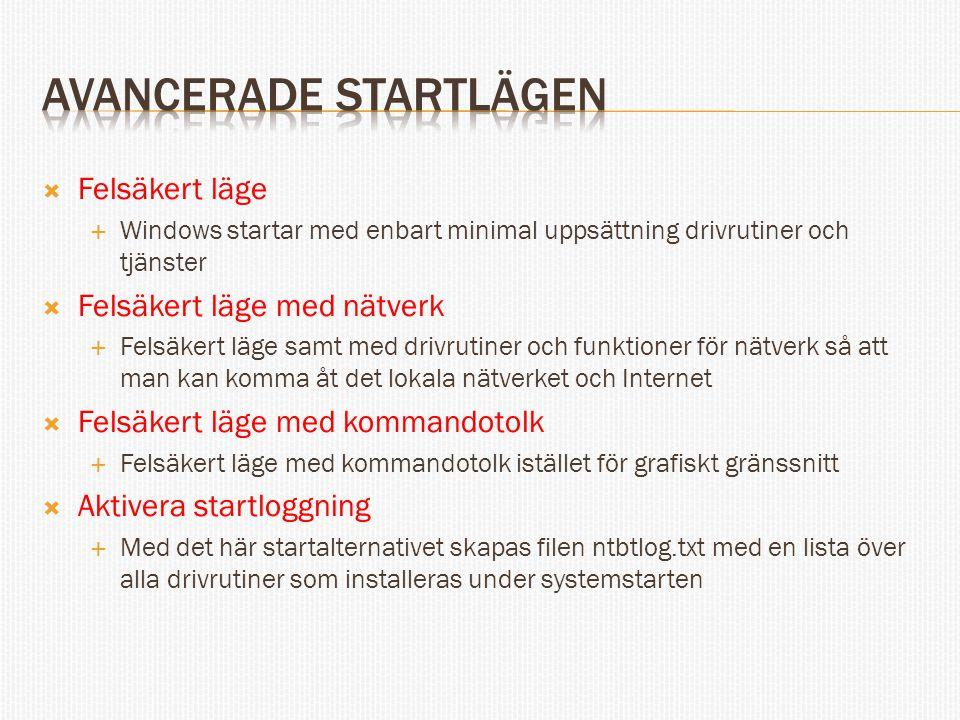  Felsäkert läge  Windows startar med enbart minimal uppsättning drivrutiner och tjänster  Felsäkert läge med nätverk  Felsäkert läge samt med drivrutiner och funktioner för nätverk så att man kan komma åt det lokala nätverket och Internet  Felsäkert läge med kommandotolk  Felsäkert läge med kommandotolk istället för grafiskt gränssnitt  Aktivera startloggning  Med det här startalternativet skapas filen ntbtlog.txt med en lista över alla drivrutiner som installeras under systemstarten