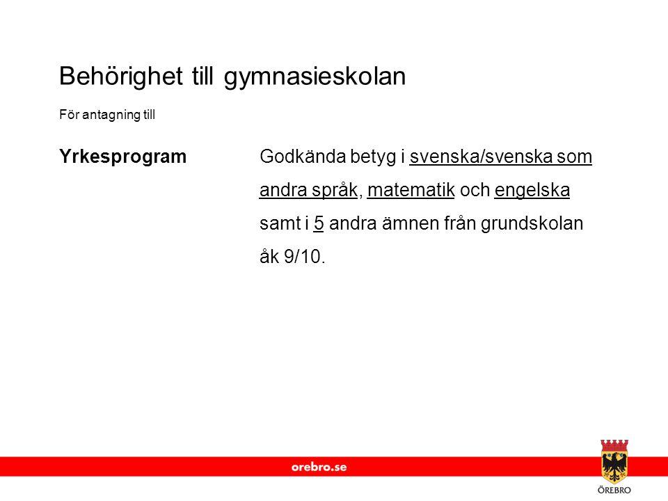 www.orebro.se Behörighet till gymnasieskolan För antagning till YrkesprogramGodkända betyg i svenska/svenska som andra språk, matematik och engelska samt i 5 andra ämnen från grundskolan åk 9/10.